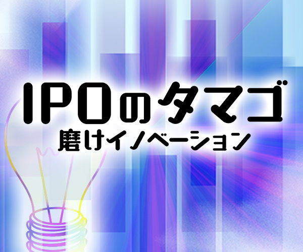 IPOのタマゴ~磨けイノベーション